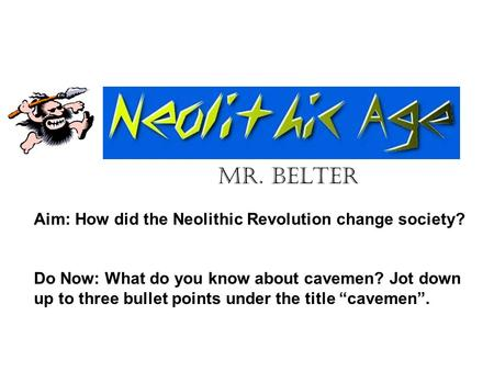 Mr. Belter Aim: How did the Neolithic Revolution change society?