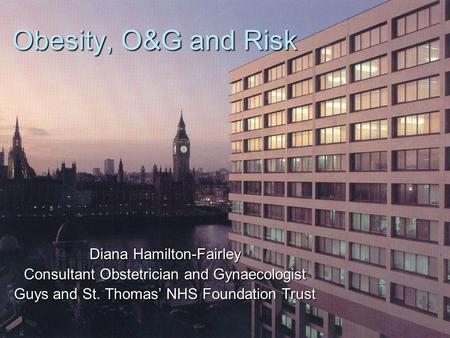 Obesity, O&G and Risk Diana Hamilton-Fairley Consultant Obstetrician and Gynaecologist Guys and St. Thomas' NHS Foundation Trust.