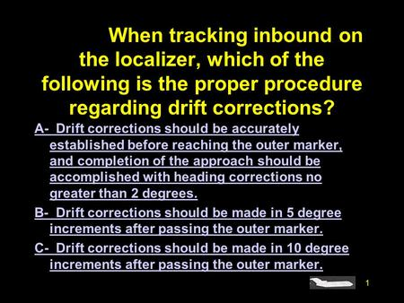 #4773. When tracking inbound on the localizer, which of the following is the proper procedure regarding drift corrections? A- Drift corrections should.
