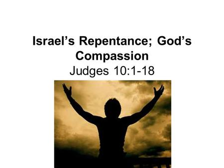 Israel's Repentance; God's Compassion Judges 10:1-18 Lesson12.