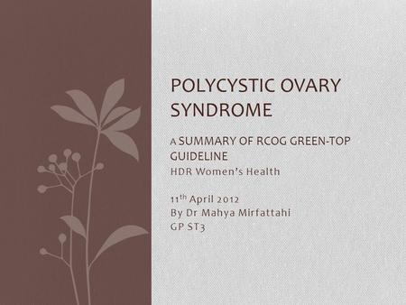 HDR Women's Health 11 th April 2012 By Dr Mahya Mirfattahi GP ST3 POLYCYSTIC OVARY SYNDROME A SUMMARY OF RCOG GREEN-TOP GUIDELINE.
