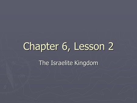 Chapter 6, Lesson 2 The Israelite Kingdom. Early Kings ► By 1100 B.C., the Israelites had settled much of the land of Canaan. ► Created a prosperous culture.