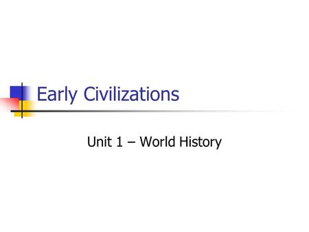 Early Civilizations Unit 1 – World History. Paleolithic Age Old Stone Age Nomads Hunters and gatherers Men hunted or fished Women and small children gathered.