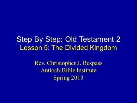 Step By Step: Old Testament 2 Lesson 5: The Divided Kingdom Rev. Christopher J. Respass Antioch Bible Institute Spring 2013.