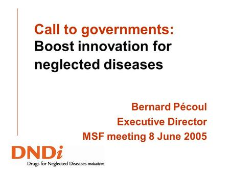 Call to governments: Boost innovation for neglected diseases Bernard Pécoul Executive Director MSF meeting 8 June 2005.