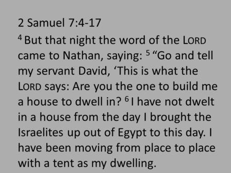 "2 Samuel 7:4-17 4 But that night the word of the L ORD came to Nathan, saying: 5 ""Go and tell my servant David, 'This is what the L ORD says: Are you the."