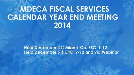 Held December Miami Co. ESC 9-12 Held December EPC 9-12 and via Webinar MDECA FISCAL SERVICES CALENDAR YEAR END MEETING 2014.