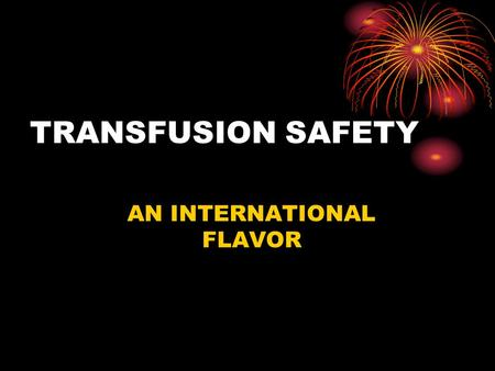 TRANSFUSION SAFETY AN INTERNATIONAL FLAVOR. RISK DATA – U.S. Motor cycling 1:50 20 Cigarettes/d 1:200 Hit by car 1:20,000 BC pills 1:50,000 Earthquake.