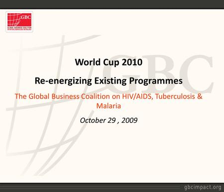 World Cup 2010 Re-energizing Existing Programmes The Global Business Coalition on HIV/AIDS, Tuberculosis & Malaria October 29, 2009.