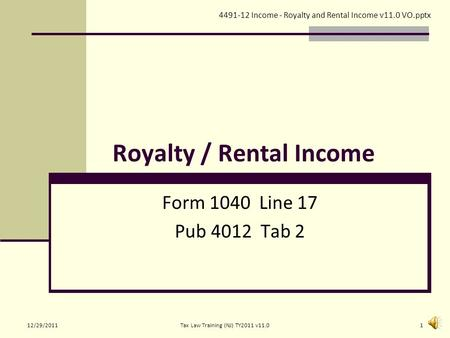 Royalty / Rental Income Form 1040 Line 17 Pub 4012 Tab 2 4491-12 Income - Royalty and Rental Income v11.0 VO.pptx 12/29/20111Tax Law Training (NJ) TY2011.