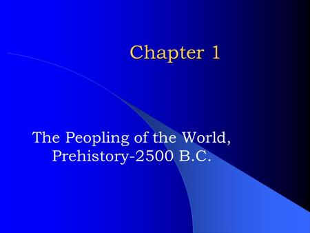 Chapter 1 The Peopling of the World, Prehistory-2500 B.C.
