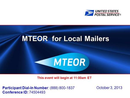 ® MTEOR for Local Mailers October 3, 2013 This event will begin at 11:00am ET Participant Dial-In Number: (888) 800-1837 Conference ID: 74504493.