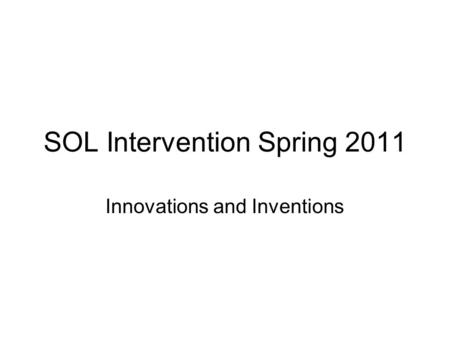 SOL Intervention Spring 2011 Innovations and Inventions.
