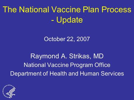 The National Vaccine Plan Process - Update October 22, 2007 Raymond A. Strikas, MD National Vaccine Program Office Department of Health and Human Services.