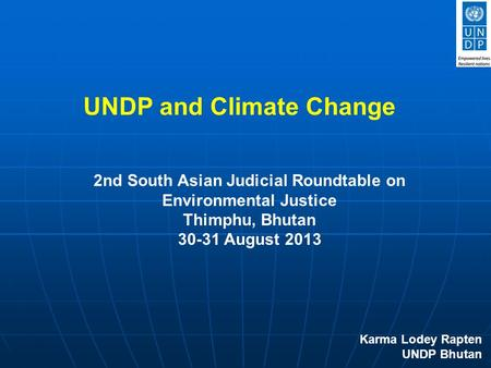 UNDP and Climate Change Karma Lodey Rapten UNDP Bhutan 2nd South Asian Judicial Roundtable on Environmental Justice Thimphu, Bhutan 30-31 August 2013.
