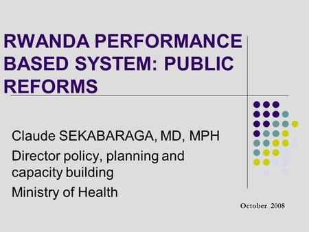 RWANDA PERFORMANCE BASED SYSTEM: PUBLIC REFORMS Claude SEKABARAGA, MD, MPH Director policy, planning and capacity building Ministry of Health October 2008.