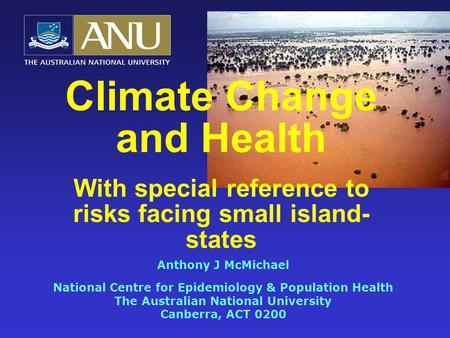Climate Change and Health With special reference to risks facing small island- states Anthony J McMichael National Centre for Epidemiology & Population.