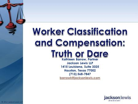 Kathleen Barrow, Partner Jackson Lewis LLP 1415 Louisiana, Suite 3325 Houston, Texas 77002 (713) 568-7847 © 2012 Jackson Lewis.