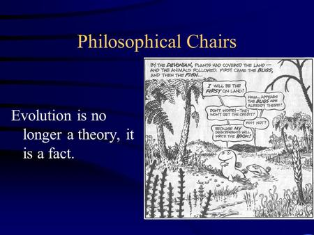 Philosophical Chairs Evolution is no longer a theory, it is a fact.