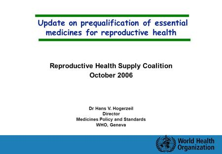 Update on prequalification of essential medicines for reproductive health Dr Hans V. Hogerzeil Director Medicines Policy and Standards WHO, Geneva Reproductive.