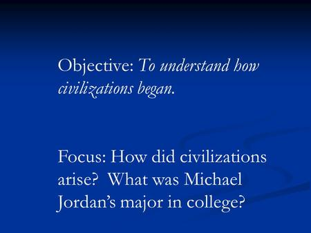 Objective: To understand how civilizations began. Focus: How did civilizations arise? What was Michael Jordan's major in college?