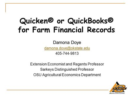 Quicken® or QuickBooks® for Farm Financial Records Damona Doye 405-744-9813 Extension Economist and Regents Professor Sarkeys Distinguished.