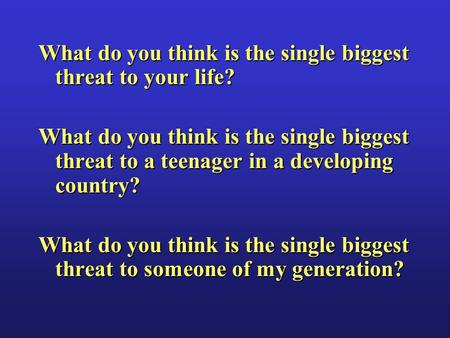 What do you think is the single biggest threat to your life? What do you think is the single biggest threat to a teenager in a developing country? What.