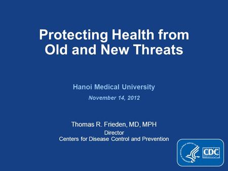Protecting Health from Old and New Threats Hanoi Medical University November 14, 2012 Thomas R. Frieden, MD, MPH Director Centers for Disease Control and.
