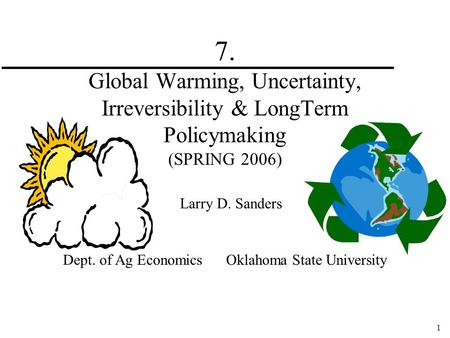 1 7. <strong>Global</strong> <strong>Warming</strong>, Uncertainty, Irreversibility & LongTerm Policymaking (SPRING 2006) Larry D. Sanders Dept. <strong>of</strong> Ag Economics Oklahoma State University.