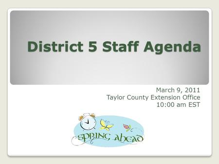 District 5 Staff Agenda March 9, 2011 Taylor County Extension Office 10:00 am EST.