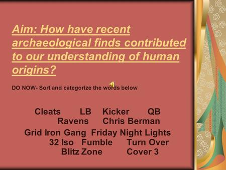 Aim: How have recent archaeological finds contributed to our understanding of human origins? CleatsLBKickerQB RavensChris Berman Grid Iron Gang Friday.
