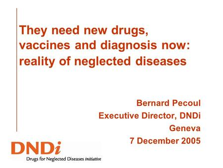 They need new drugs, vaccines and diagnosis now: reality of neglected diseases Bernard Pecoul Executive Director, DNDi Geneva 7 December 2005.
