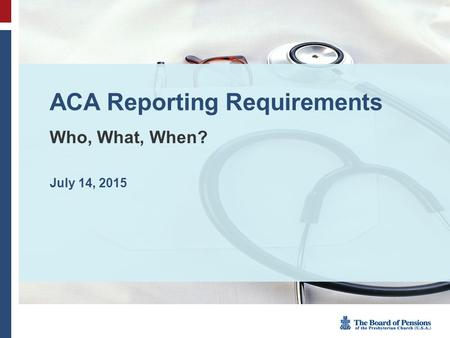 ACA Reporting Requirements Who, What, When? July 14, 2015.