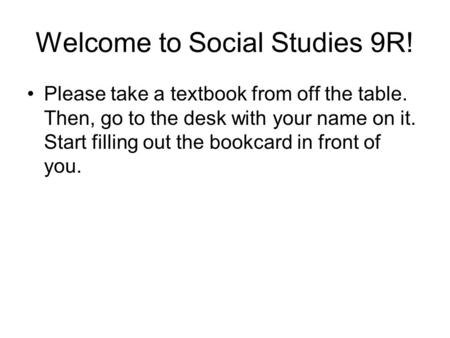 Welcome to Social Studies 9R! Please take a textbook from off the table. Then, go to the desk with your name on it. Start filling out the bookcard in front.