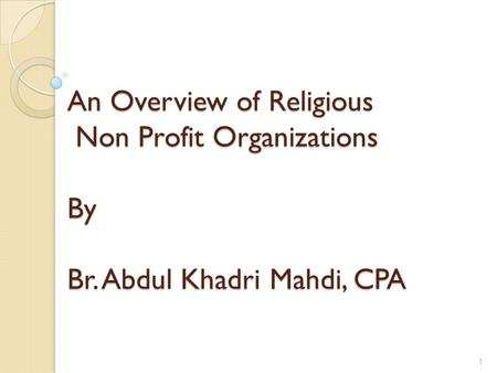 An Overview of Religious Non Profit Organizations By Br. Abdul Khadri Mahdi, CPA 1.