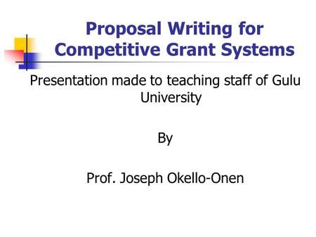 Proposal Writing for Competitive Grant Systems Presentation made to teaching staff of Gulu University By Prof. Joseph Okello-Onen.