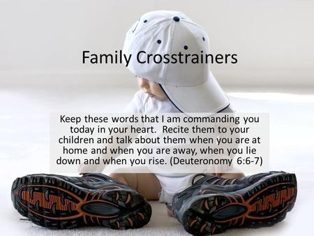 Family Crosstrainers Keep these words that I am commanding you today in your heart. Recite them to your children and talk about them when you are at home.