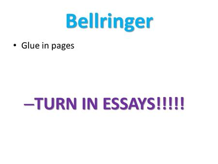 Bellringer Glue in pages TURN IN ESSAYS!!!!!.
