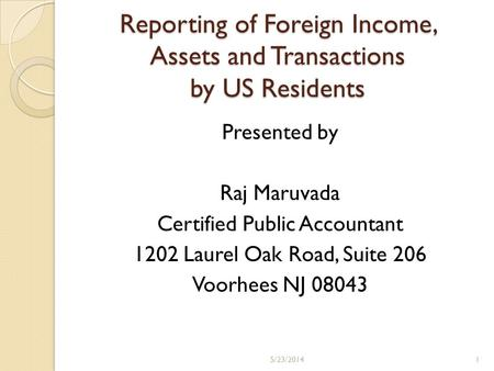 Reporting of Foreign Income, Assets and Transactions by US Residents Presented by Raj Maruvada Certified Public Accountant 1202 Laurel Oak Road, Suite.
