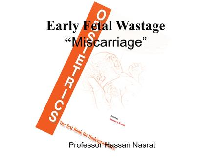 "Early Fetal Wastage "" Miscarriage"" Professor Hassan Nasrat."