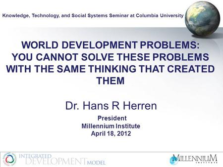 WORLD DEVELOPMENT PROBLEMS: YOU CANNOT SOLVE THESE PROBLEMS WITH THE SAME THINKING THAT CREATED THEM Dr. Hans R Herren President Millennium Institute April.