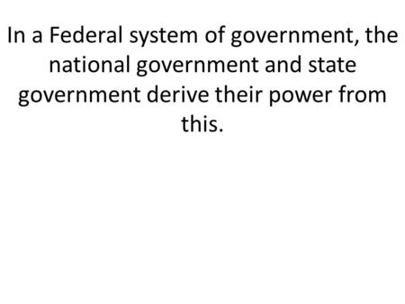 In a Federal system of government, the national government and state government derive their power from this.