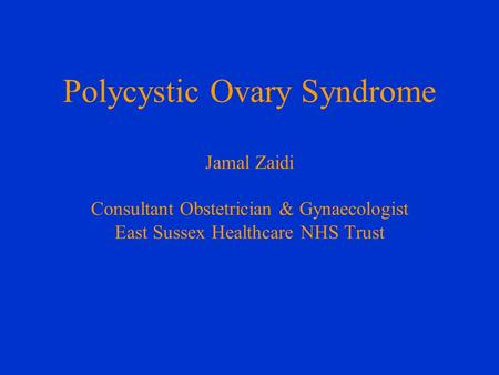 Polycystic Ovary Syndrome Jamal Zaidi Consultant Obstetrician & Gynaecologist East Sussex Healthcare NHS Trust.