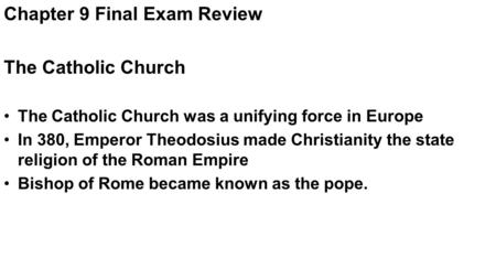 Chapter 9 Final Exam Review The Catholic Church The Catholic Church was a unifying force in Europe In 380, Emperor Theodosius made Christianity the state.