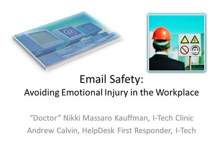 "Email Safety: Avoiding Emotional Injury in the Workplace ""Doctor"" Nikki Massaro Kauffman, I-Tech Clinic Andrew Calvin, HelpDesk First Responder, I-Tech."