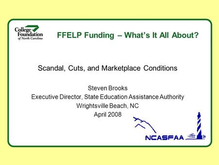 FFELP Funding – What's It All About? Scandal, Cuts, and Marketplace Conditions Steven Brooks Executive Director, State Education Assistance Authority Wrightsville.