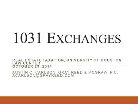1031 E XCHANGES REAL ESTATE TAXATION, UNIVERSITY OF HOUSTON LAW CENTER OCTOBER 23, 2014 AUSTIN C. CARLSON, GRAY REED & MCGRAW, P.C.