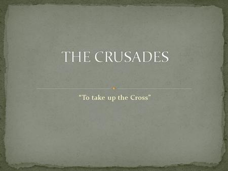 """To take up the Cross"". The reasons and causes for the Crusades as a whole The reasons and causes for each individual Crusade The results and effects."