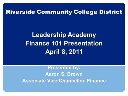 Riverside Community College District Leadership Academy Finance 101 Presentation April 8, 2011 Presented by: Aaron S. Brown Associate Vice Chancellor,