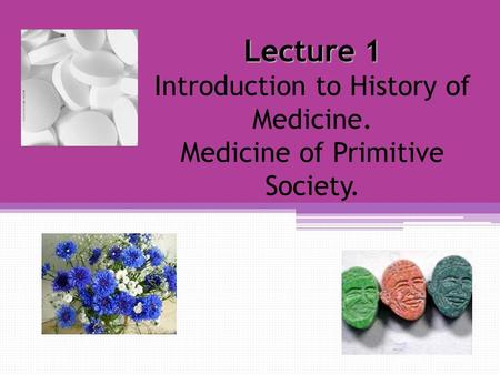 Lecture 1 Lecture 1 Introduction to History of Medicine. Medicine of Primitive Society.
